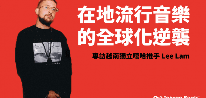 在地流行音樂的全球化逆襲:專訪越南獨立嘻哈推手 Lee Lam